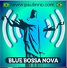 BLUE BOSSA NOVA Coolest Brazilian Jazz'n Bossa from Rio de Janeiro Another PAUL IN RIO Radio.
